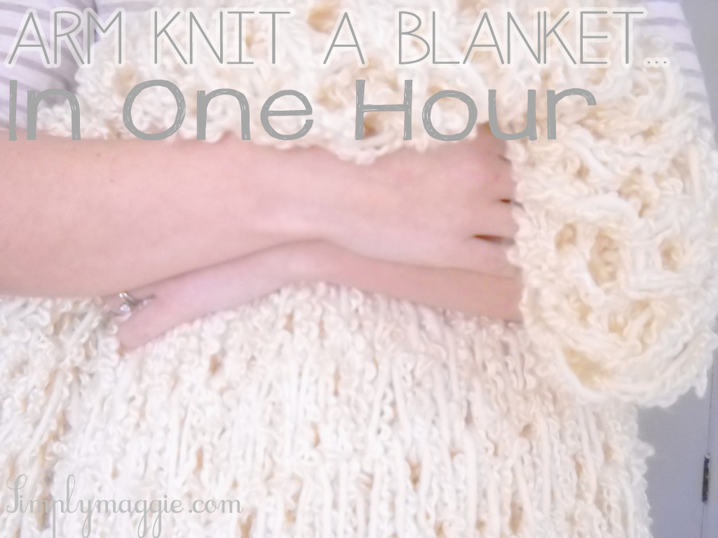 Arm Knit a Blanket in One Hour www.SimplyMaggie.com