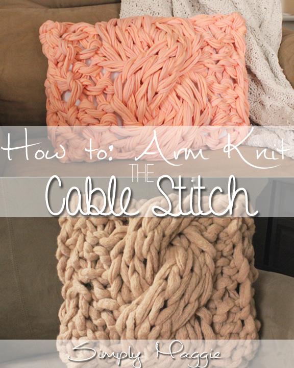 How to Arm Knit the Cable Stitch with Pillow Patterns - SimplyMaggie.com